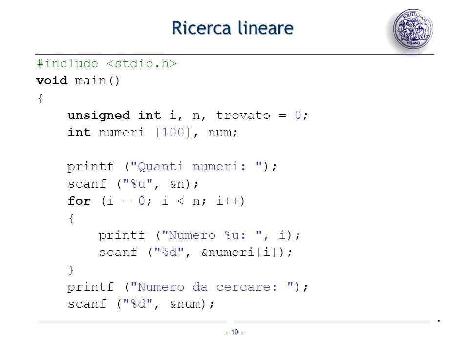 - 10 - Ricerca lineare #include void main() { unsigned int i, n, trovato = 0; int numeri [100], num; printf ( Quanti numeri: ); scanf ( %u , &n); for (i = 0; i < n; i++) { printf ( Numero %u: , i); scanf ( %d , &numeri[i]); } printf ( Numero da cercare: ); scanf ( %d , &num);.