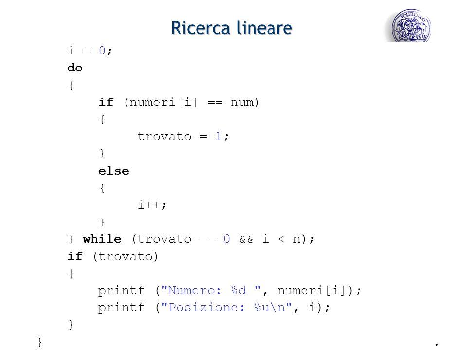 - 11 - Ricerca lineare i = 0; do { if (numeri[i] == num) { trovato = 1; } else { i++; } } while (trovato == 0 && i < n); if (trovato) { printf ( Numero: %d , numeri[i]); printf ( Posizione: %u\n , i); } }.