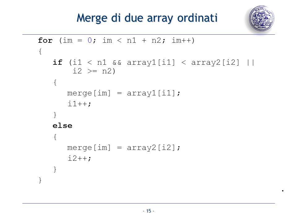 - 15 - Merge di due array ordinati for (im = 0; im < n1 + n2; im++) { if (i1 = n2) { merge[im] = array1[i1]; i1++; } else { merge[im] = array2[i2]; i2++; } }.