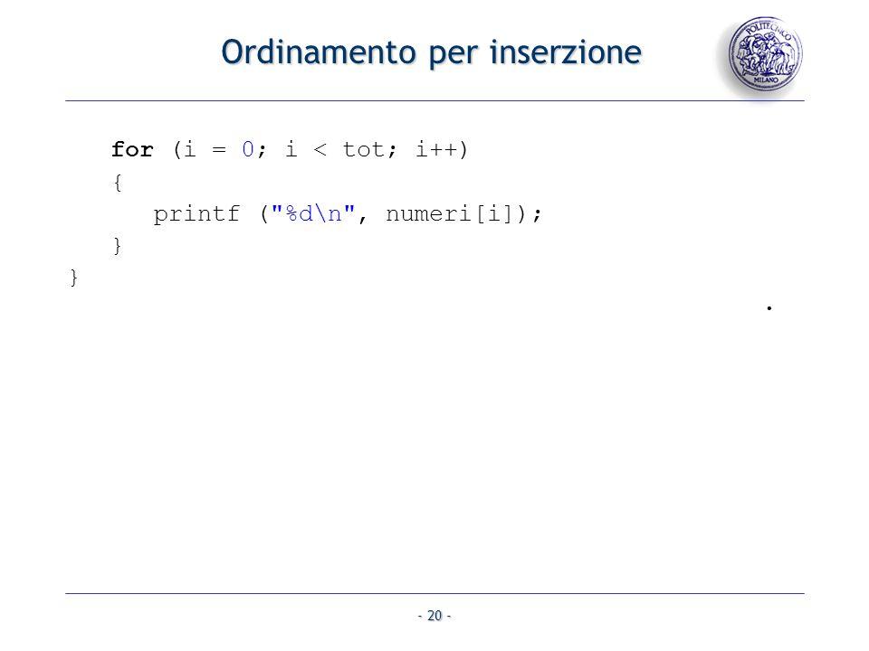 - 20 - for (i = 0; i < tot; i++) { printf ( %d\n , numeri[i]); } }. Ordinamento per inserzione