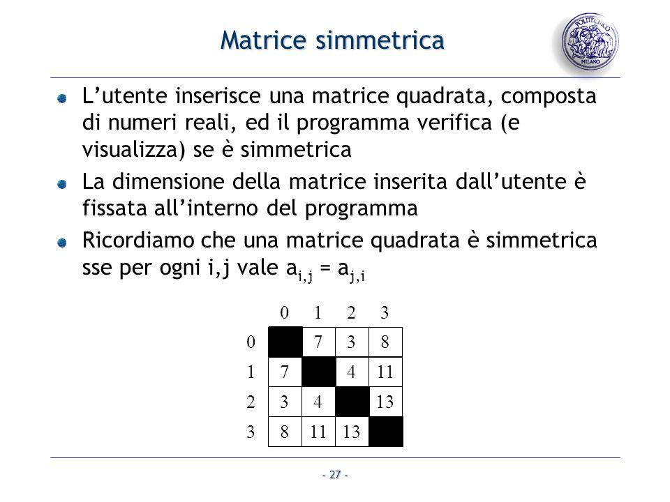 - 27 - Matrice simmetrica Lutente inserisce una matrice quadrata, composta di numeri reali, ed il programma verifica (e visualizza) se è simmetrica La dimensione della matrice inserita dallutente è fissata allinterno del programma Ricordiamo che una matrice quadrata è simmetrica sse per ogni i,j vale a i,j = a j,i 1738 75411 34013 811136 0 1 2 3 0123