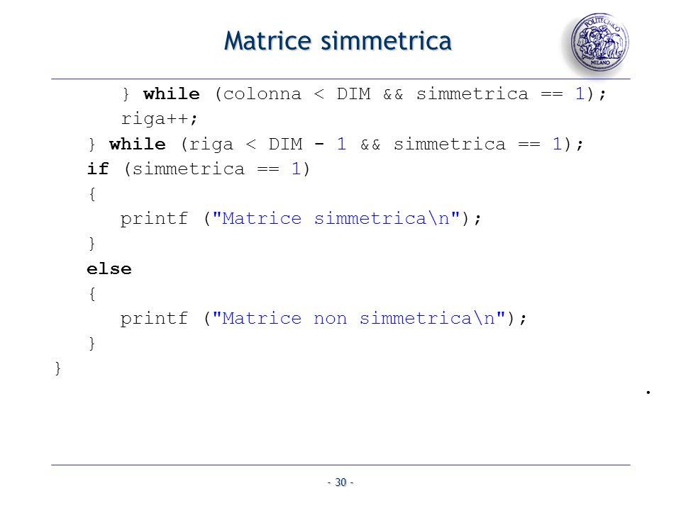 - 30 - Matrice simmetrica } while (colonna < DIM && simmetrica == 1); riga++; } while (riga < DIM - 1 && simmetrica == 1); if (simmetrica == 1) { printf ( Matrice simmetrica\n ); } else { printf ( Matrice non simmetrica\n ); } }.