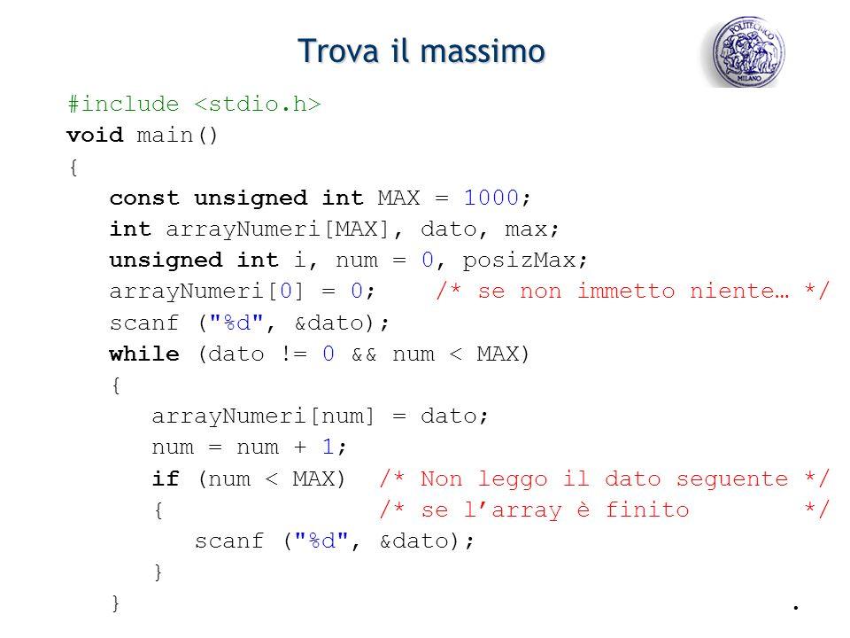 - 7 - Trova il massimo #include void main() { const unsigned int MAX = 1000; int arrayNumeri[MAX], dato, max; unsigned int i, num = 0, posizMax; arrayNumeri[0] = 0; /* se non immetto niente… */ scanf ( %d , &dato); while (dato != 0 && num < MAX) { arrayNumeri[num] = dato; num = num + 1; if (num < MAX) /* Non leggo il dato seguente */ { /* se larray è finito */ scanf ( %d , &dato); } }.
