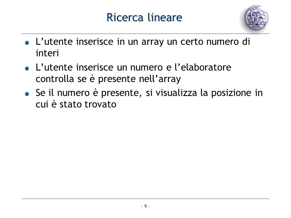 - 9 - Ricerca lineare Lutente inserisce in un array un certo numero di interi Lutente inserisce un numero e lelaboratore controlla se è presente nellarray Se il numero è presente, si visualizza la posizione in cui è stato trovato