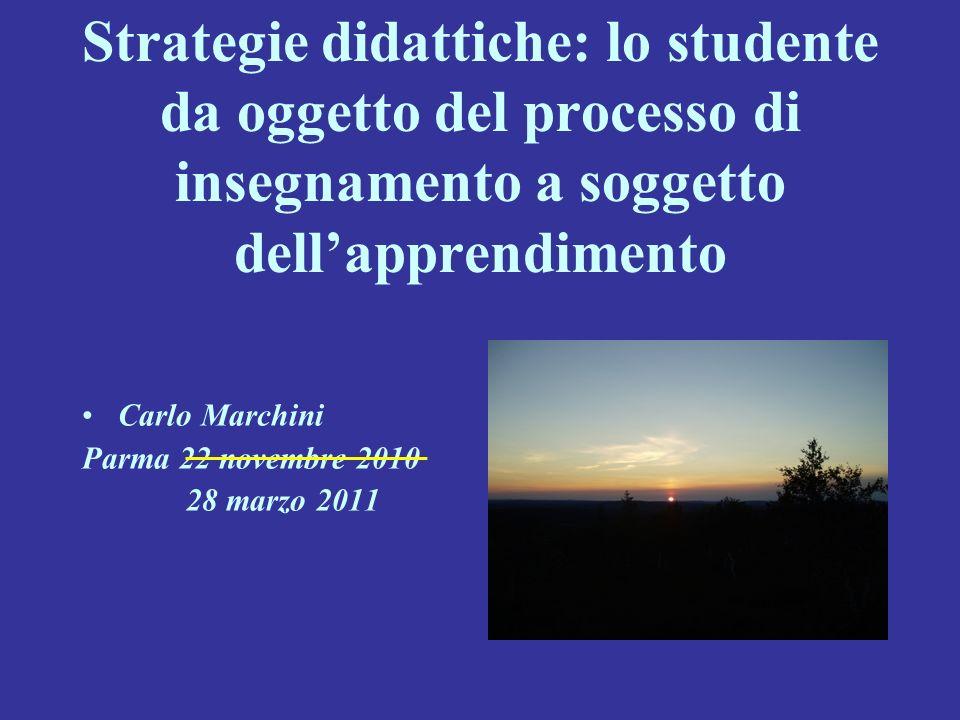 Strategie didattiche: lo studente da oggetto del processo di insegnamento a soggetto dellapprendimento Carlo Marchini Parma 22 novembre 2010 28 marzo
