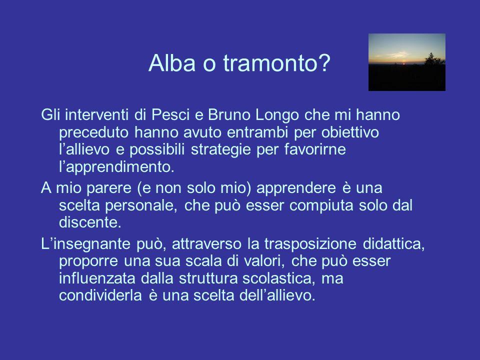 Alba o tramonto? Gli interventi di Pesci e Bruno Longo che mi hanno preceduto hanno avuto entrambi per obiettivo lallievo e possibili strategie per fa