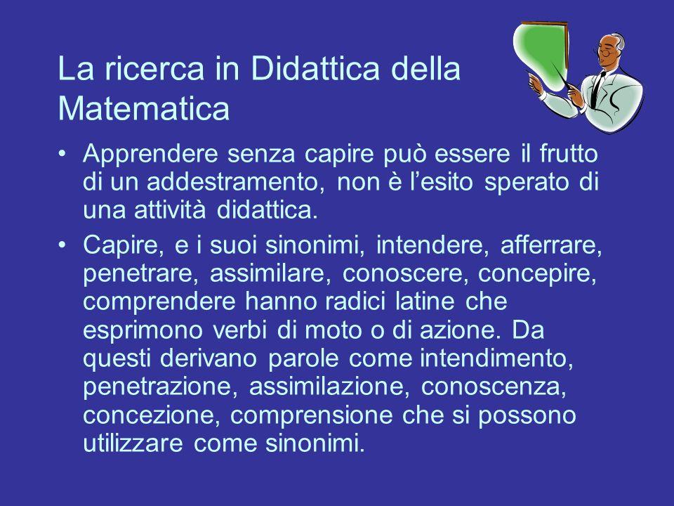 La ricerca in Didattica della Matematica Apprendere senza capire può essere il frutto di un addestramento, non è lesito sperato di una attività didatt