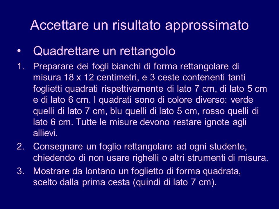 Accettare un risultato approssimato Quadrettare un rettangolo 1.Preparare dei fogli bianchi di forma rettangolare di misura 18 x 12 centimetri, e 3 ce
