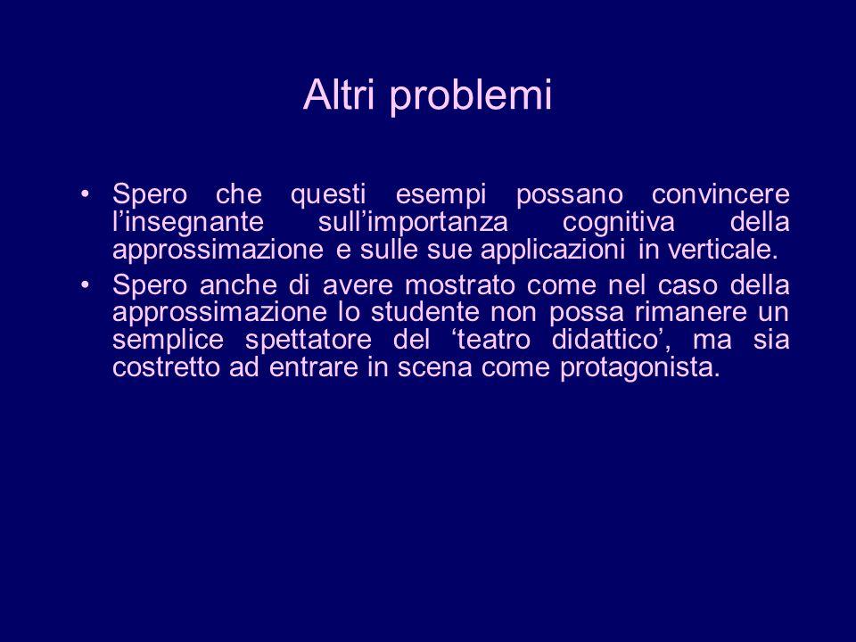 Altri problemi Spero che questi esempi possano convincere linsegnante sullimportanza cognitiva della approssimazione e sulle sue applicazioni in verti