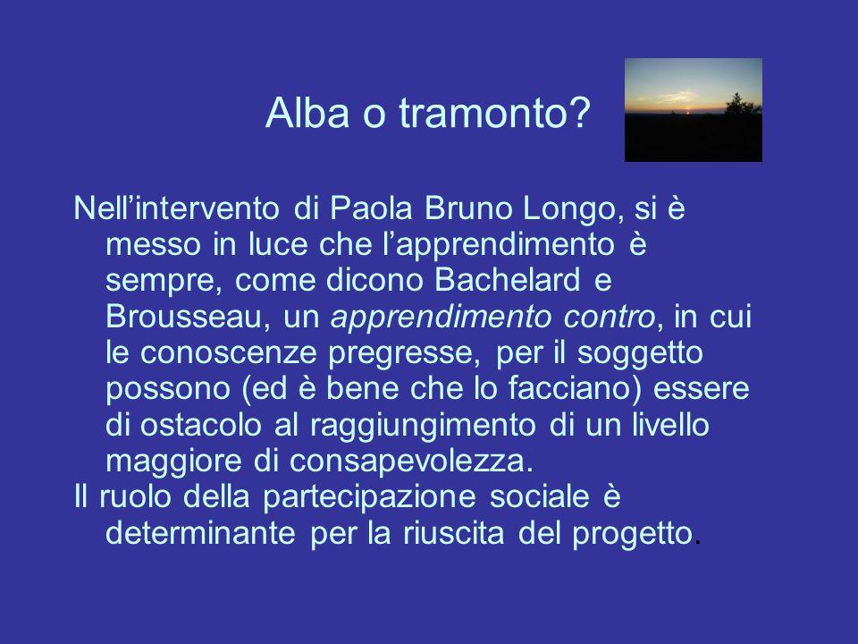 Alba o tramonto? Nellintervento di Paola Bruno Longo, si è messo in luce che lapprendimento è sempre, come dicono Bachelard e Brousseau, un apprendime