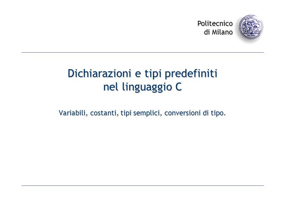 Politecnico di Milano Dichiarazioni e tipi predefiniti nel linguaggio C Variabili, costanti, tipi semplici, conversioni di tipo.