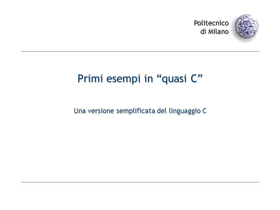 Politecnico di Milano Primi esempi in quasi C Una versione semplificata del linguaggio C