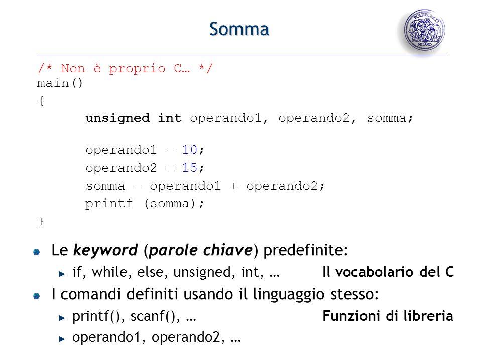 - 16 - Somma /* Non è proprio C… */ main() { unsigned int operando1, operando2, somma; operando1 = 10; operando2 = 15; somma = operando1 + operando2;