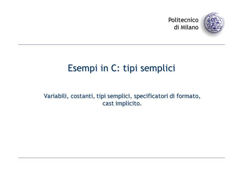 Politecnico di Milano Esempi in C: tipi semplici Variabili, costanti, tipi semplici, specificatori di formato, cast implicito.