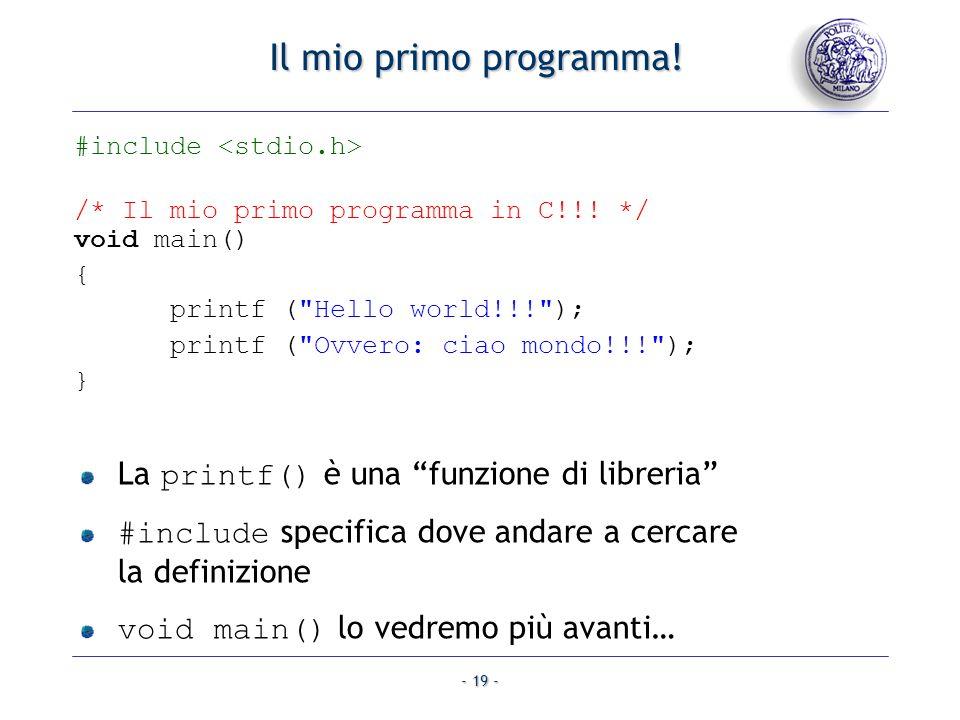- 19 - Il mio primo programma! #include /* Il mio primo programma in C!!! */ void main() { printf (
