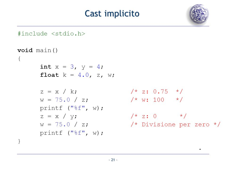 - 21 - Cast implicito #include void main() { int x = 3, y = 4; float k = 4.0, z, w; z = x / k;/* z: 0.75 */ w = 75.0 / z; /* w: 100 */ printf (