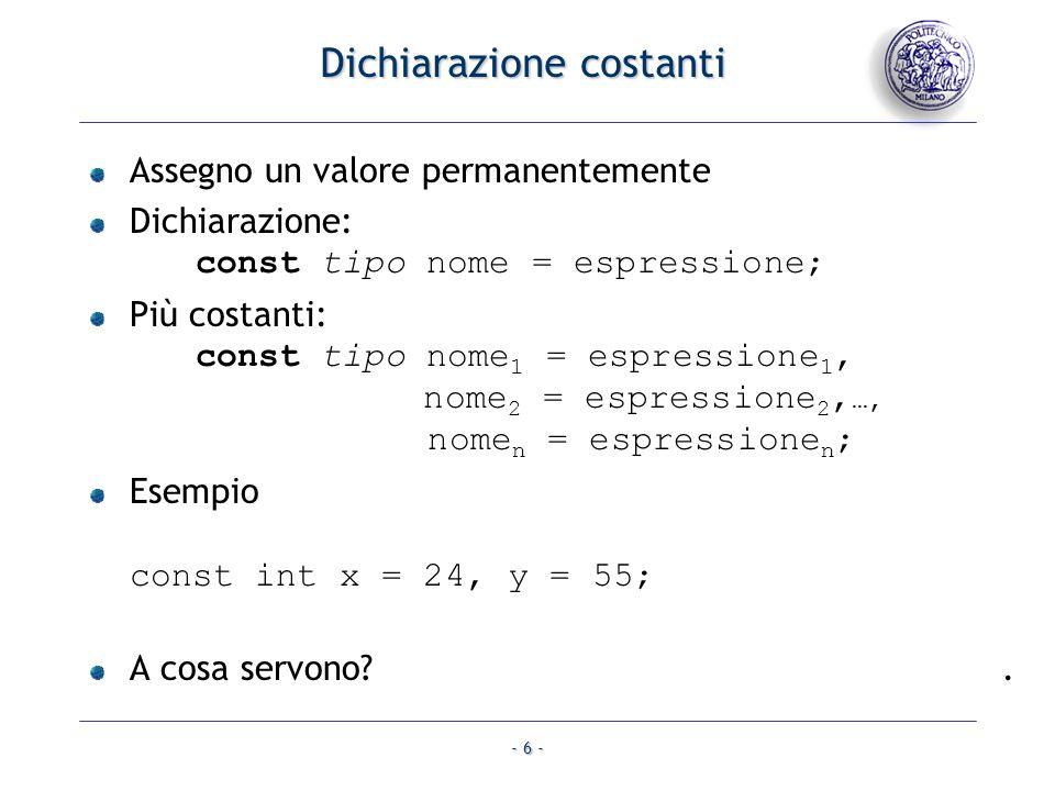 - 6 - Dichiarazione costanti Assegno un valore permanentemente Dichiarazione: const tipo nome = espressione; Più costanti: const tipo nome 1 = espress