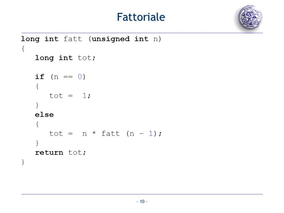 - 10 - Fattoriale long int fatt (unsigned int n) { long int tot; if (n == 0) { tot = 1; } else { tot = n * fatt (n – 1); } return tot; }