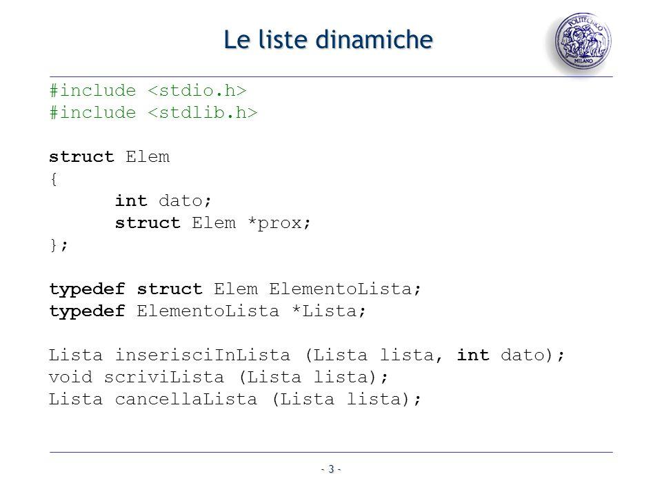 - 3 - Le liste dinamiche #include struct Elem { int dato; struct Elem *prox; }; typedef struct Elem ElementoLista; typedef ElementoLista *Lista; Lista inserisciInLista (Lista lista, int dato); void scriviLista (Lista lista); Lista cancellaLista (Lista lista);