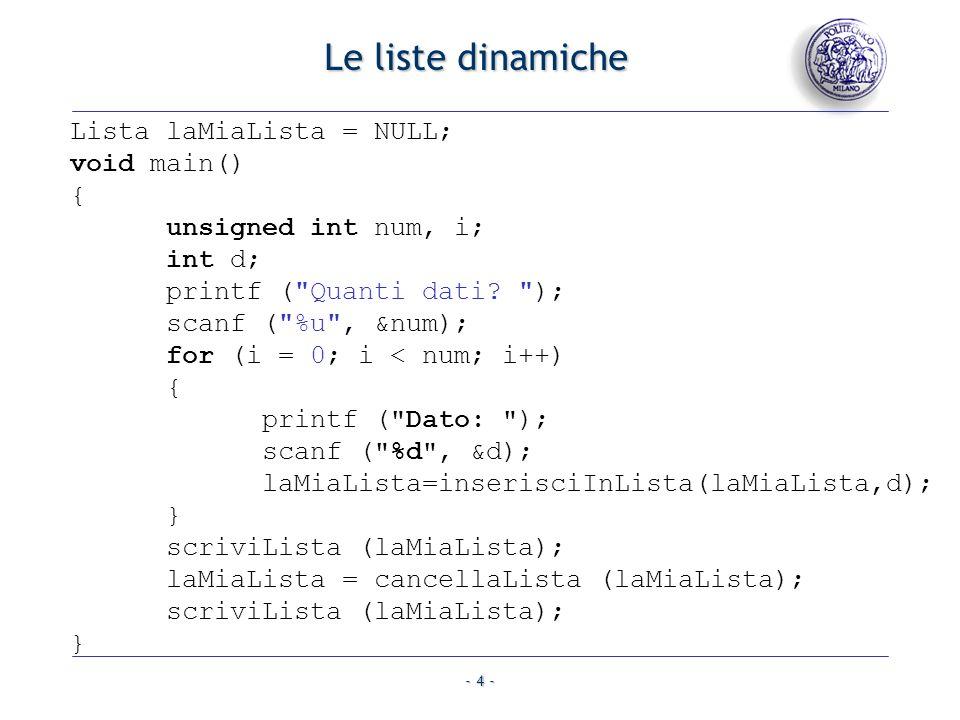 - 5 - Le liste dinamiche Lista inserisciInLista (Lista lista, int dato) { Lista nuovoElem; nuovoElem=(Lista)malloc(sizeof(ElementoLista)); nuovoElem->dato = dato; nuovoElem->prox = lista; return nuovoElem; }