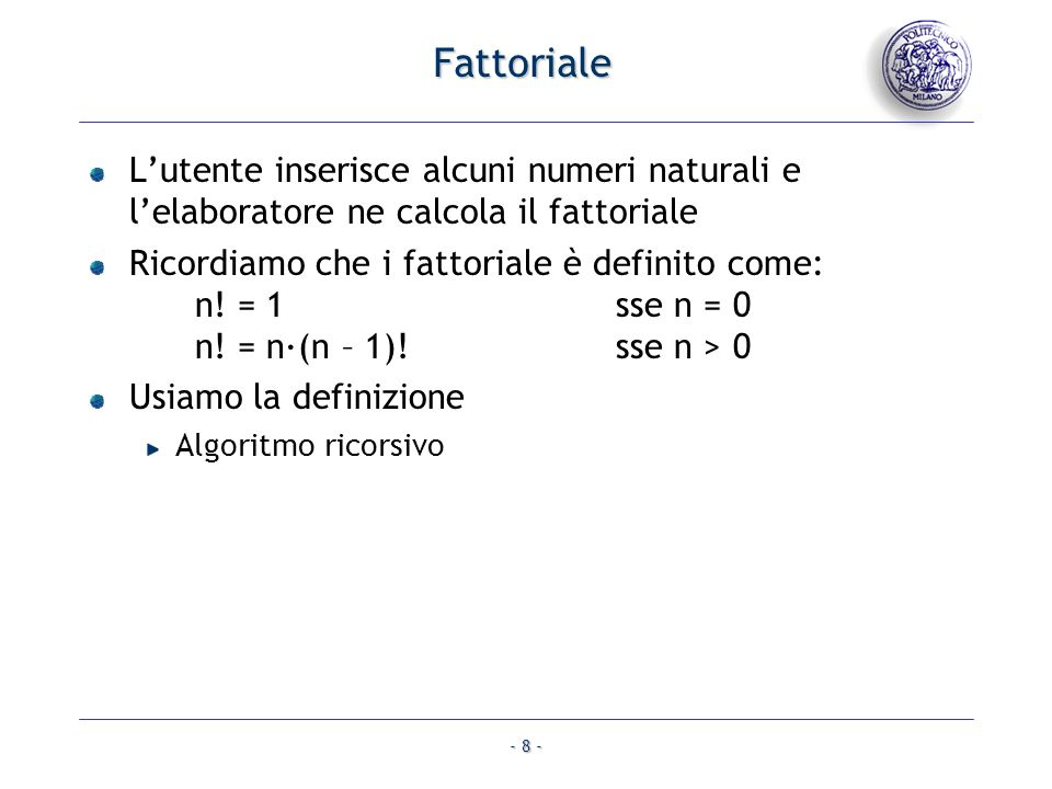 - 9 - Fattoriale #include long int fatt (unsigned int n); void main() { unsigned int n, j, max; printf ( Quanti numeri?: ); scanf ( %u , &max); for (j = 1; j <= max; j++) { printf ( Introduci numero naturale: ); scanf ( %u , &n); printf ( Fattoriale: %lu\n , fatt (n)); } }