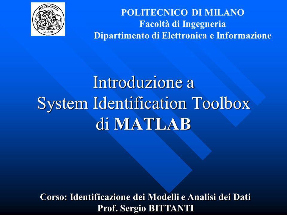 Introduzione a System Identification Toolbox di MATLAB POLITECNICO DI MILANO Facoltà di Ingegneria Dipartimento di Elettronica e Informazione Corso: I