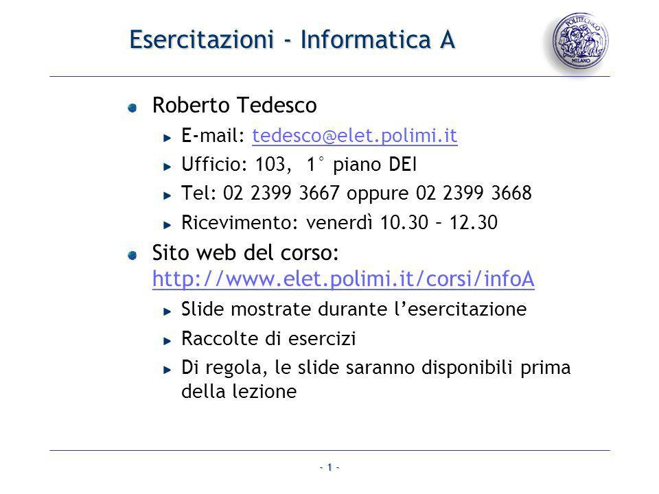 - 1 - Esercitazioni - Informatica A Roberto Tedesco E-mail: tedesco@elet.polimi.ittedesco@elet.polimi.it Ufficio: 103, 1° piano DEI Tel: 02 2399 3667