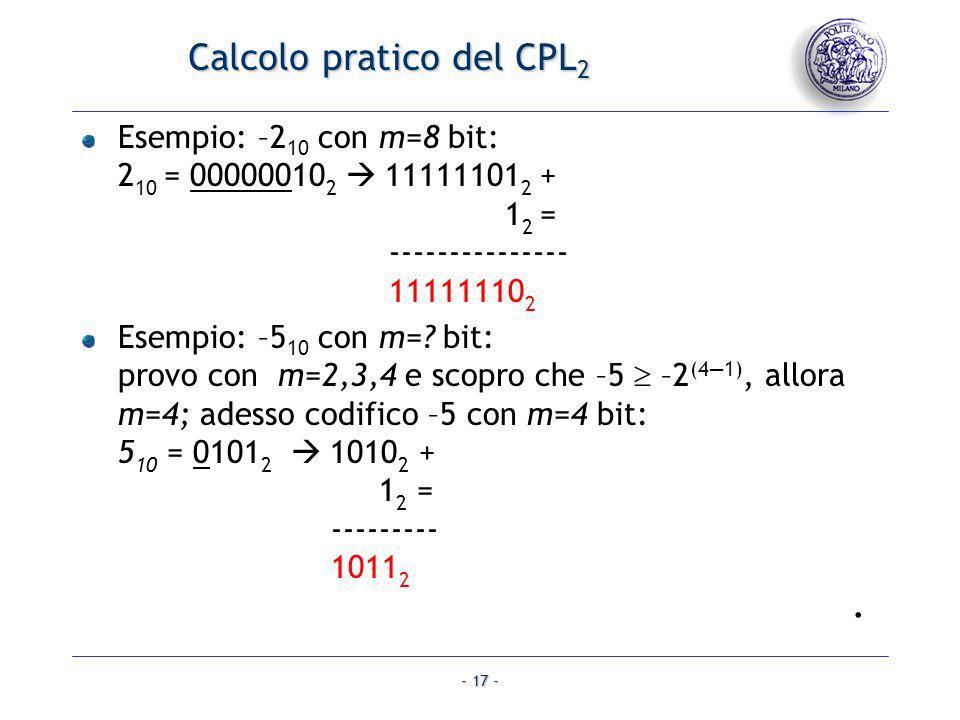 - 17 - Calcolo pratico del CPL 2 Esempio: –2 10 con m=8 bit: 2 10 = 00000010 2 11111101 2 + 1 2 = --------------- 11111110 2 Esempio: –5 10 con m=? bi