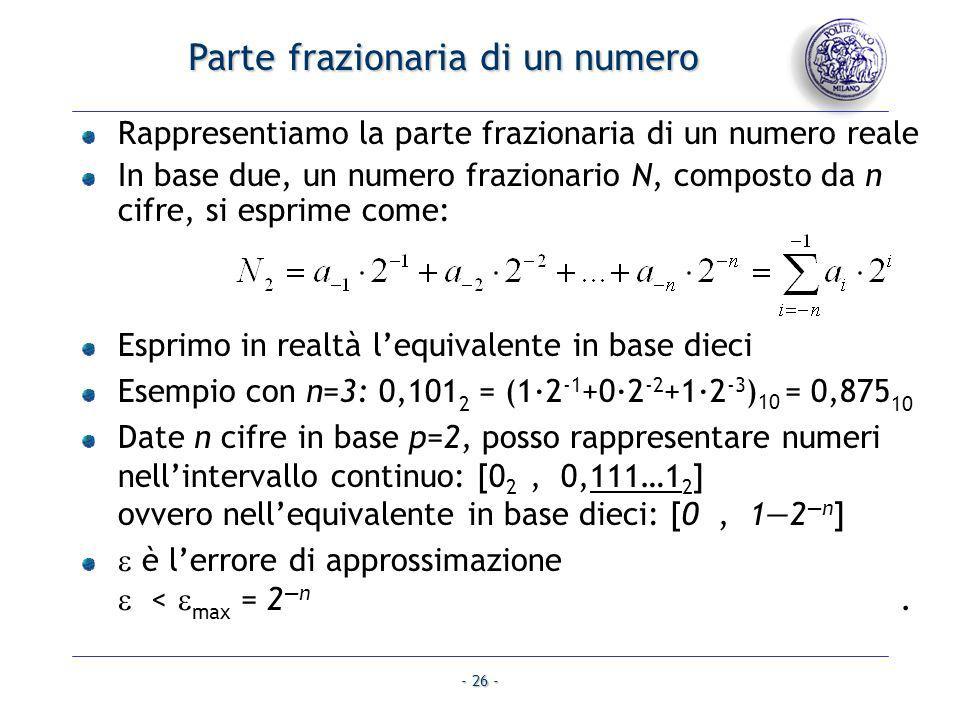 - 26 - Parte frazionaria di un numero Rappresentiamo la parte frazionaria di un numero reale In base due, un numero frazionario N, composto da n cifre