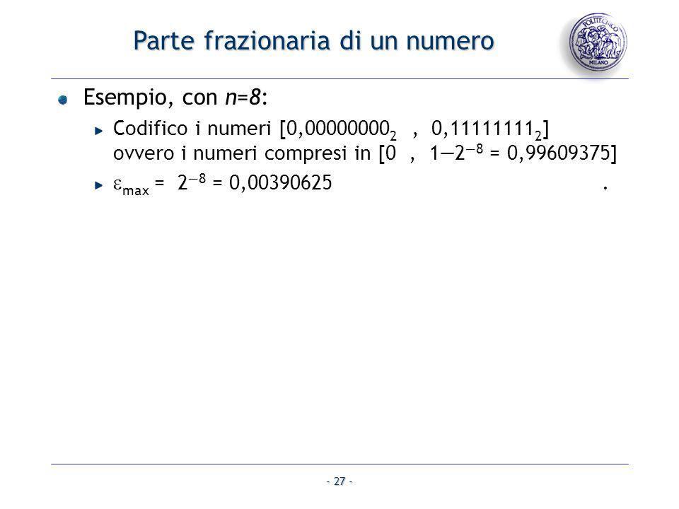 - 27 - Parte frazionaria di un numero Esempio, con n=8: Codifico i numeri [0,00000000 2, 0,11111111 2 ] ovvero i numeri compresi in [0, 128 = 0,996093