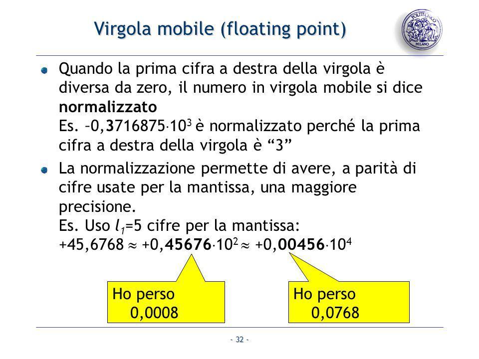 - 32 - Virgola mobile (floating point) Quando la prima cifra a destra della virgola è diversa da zero, il numero in virgola mobile si dice normalizzat