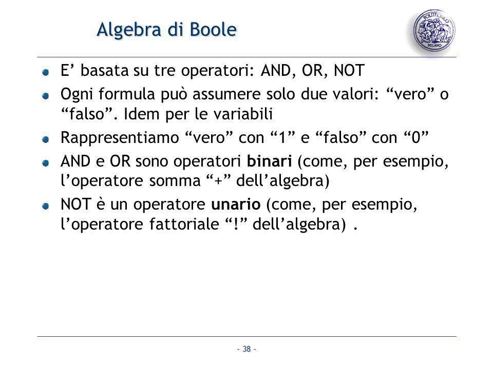 - 38 - Algebra di Boole E basata su tre operatori: AND, OR, NOT Ogni formula può assumere solo due valori: vero o falso. Idem per le variabili Rappres