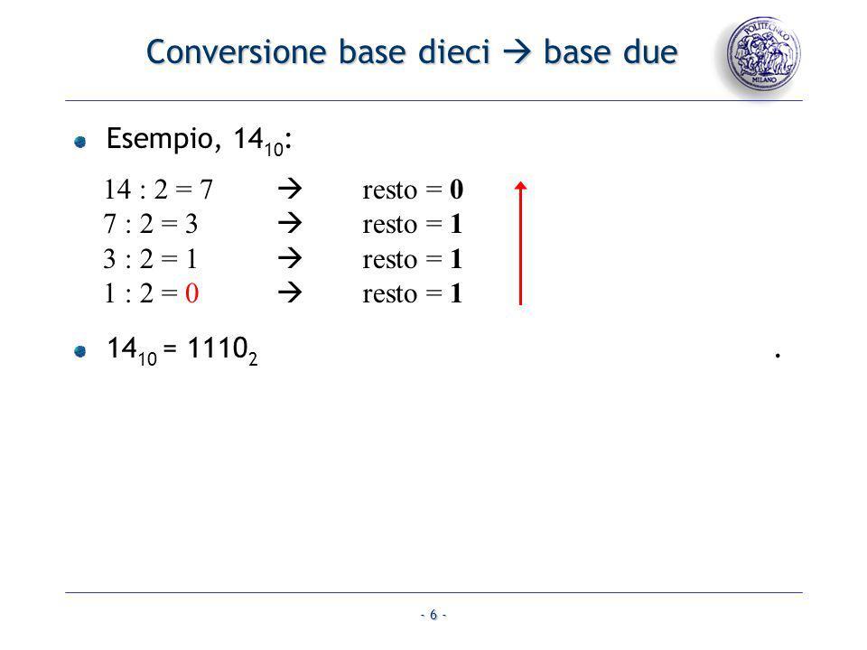 - 6 - Conversione base dieci base due Esempio, 14 10 : 14 : 2 = 7 resto = 0 7 : 2 = 3 resto = 1 3 : 2 = 1 resto = 1 1 : 2 = 0 resto = 1 14 10 = 1110 2