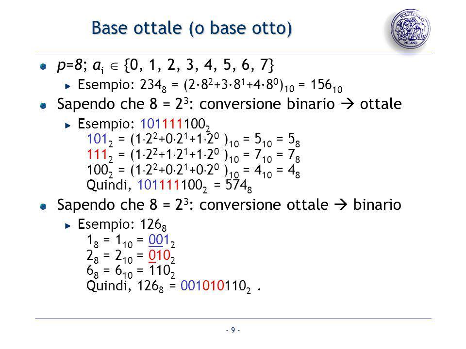 - 9 - Base ottale (o base otto) p=8; a i {0, 1, 2, 3, 4, 5, 6, 7} Esempio: 234 8 = (2·8 2 +3·8 1 +4·8 0 ) 10 = 156 10 Sapendo che 8 = 2 3 : conversion