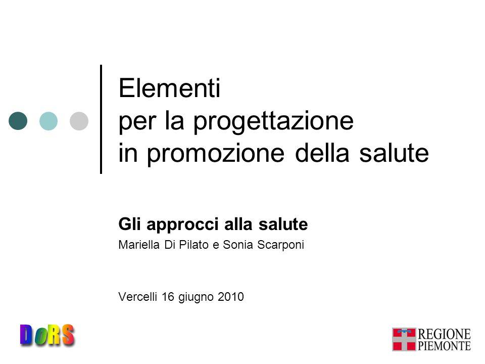 Elementi per la progettazione in promozione della salute Gli approcci alla salute Mariella Di Pilato e Sonia Scarponi Vercelli 16 giugno 2010
