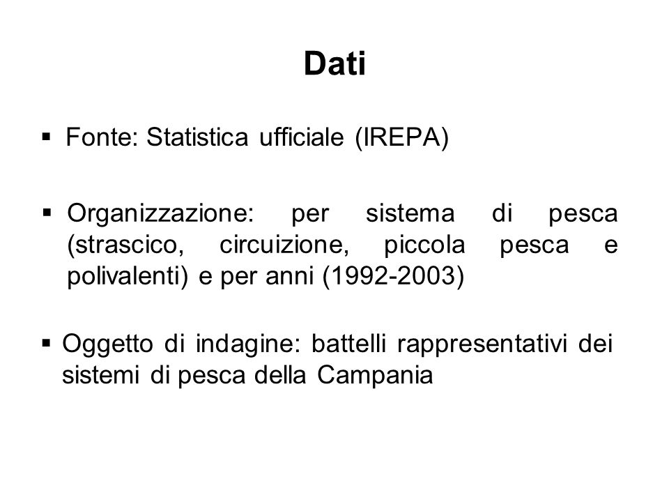 Dati Fonte: Statistica ufficiale (IREPA) Organizzazione: per sistema di pesca (strascico, circuizione, piccola pesca e polivalenti) e per anni (1992-2003) Oggetto di indagine: battelli rappresentativi dei sistemi di pesca della Campania