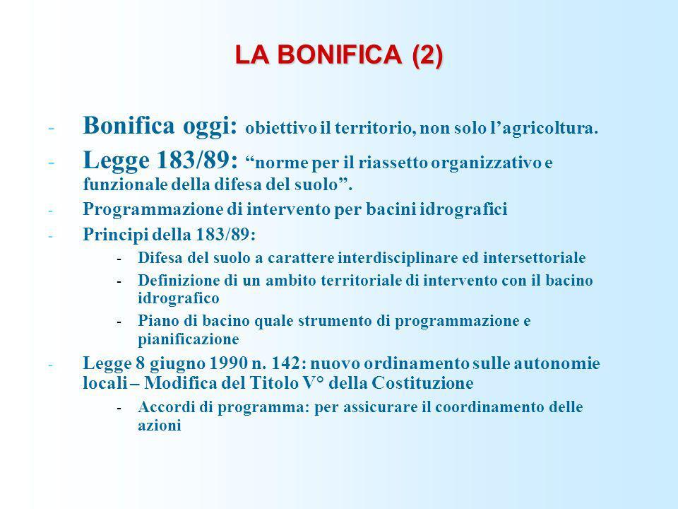 LA BONIFICA (2) - Bonifica oggi: obiettivo il territorio, non solo lagricoltura. - Legge 183/89: norme per il riassetto organizzativo e funzionale del