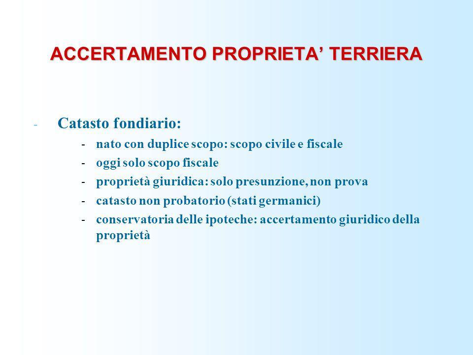 ACCERTAMENTO PROPRIETA TERRIERA - Catasto fondiario: - nato con duplice scopo: scopo civile e fiscale - oggi solo scopo fiscale - proprietà giuridica: