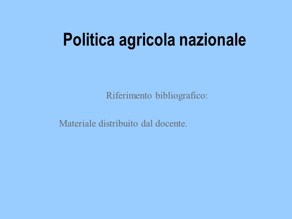 Politica agricola nazionale Riferimento bibliografico: Materiale distribuito dal docente.