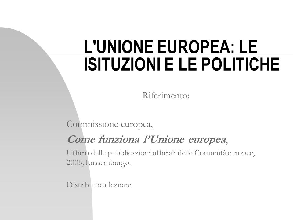L'UNIONE EUROPEA: LE ISITUZIONI E LE POLITICHE Riferimento: Commissione europea, Come funziona lUnione europea, Ufficio delle pubblicazioni ufficiali