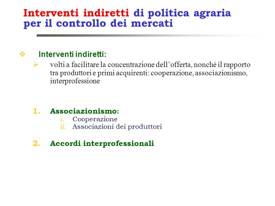 Interventi indiretti di politica agraria per il controllo dei mercati Interventi indiretti: volti a facilitare la concentrazione dellofferta, nonché i