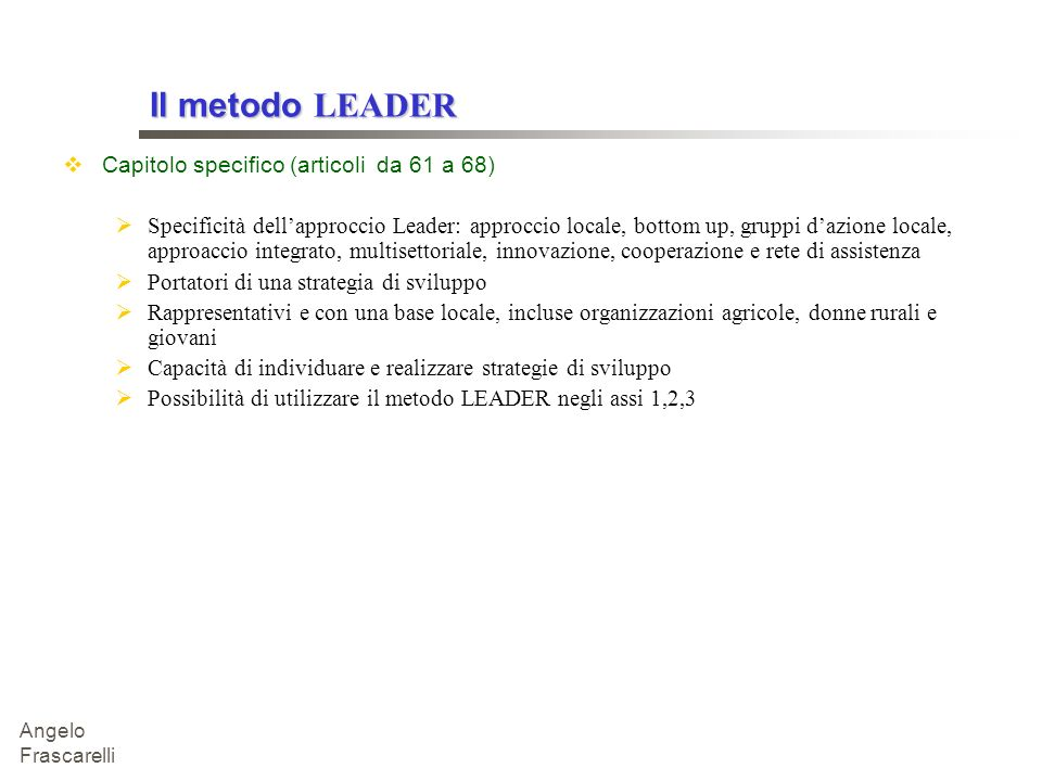 Angelo Frascarelli Il metodo LEADER Capitolo specifico (articoli da 61 a 68) Specificità dellapproccio Leader: approccio locale, bottom up, gruppi daz