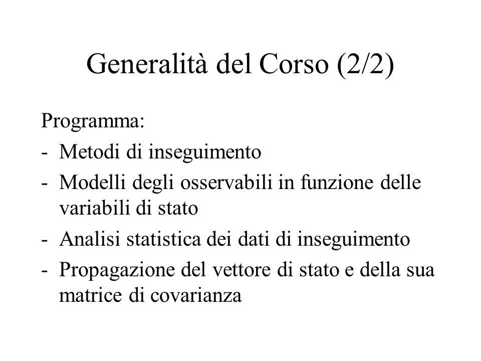 Generalità del Corso (2/2) Programma: -Metodi di inseguimento -Modelli degli osservabili in funzione delle variabili di stato -Analisi statistica dei
