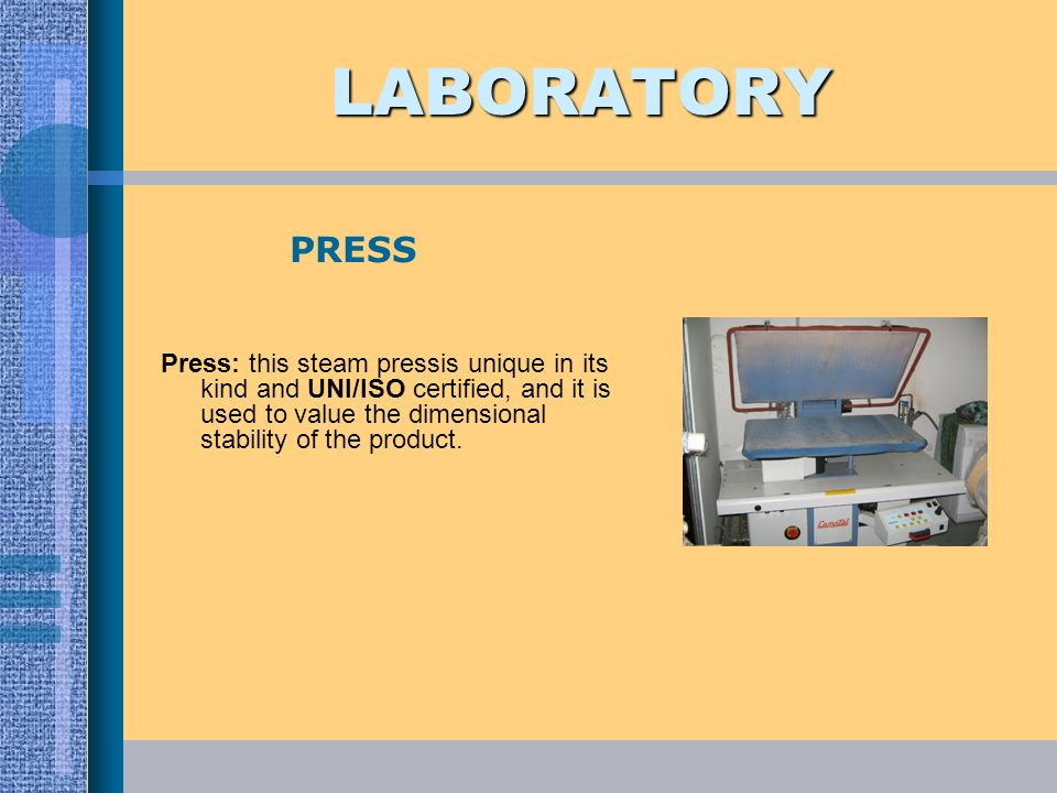 LABORATORY Press: this steam pressis unique in its kind and UNI/ISO certified, and it is used to value the dimensional stability of the product. PRESS