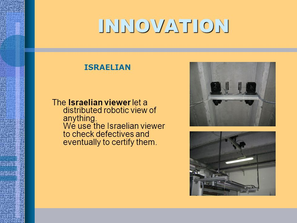 INNOVATION The Israelian viewer let a distributed robotic view of anything. We use the Israelian viewer to check defectives and eventually to certify