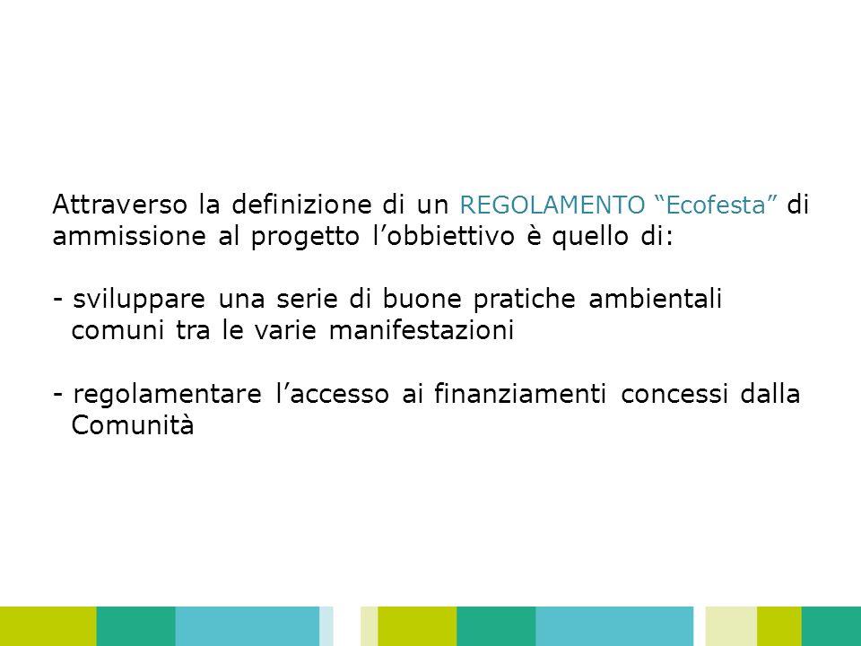 Attraverso la definizione di un REGOLAMENTO Ecofesta di ammissione al progetto lobbiettivo è quello di: - sviluppare una serie di buone pratiche ambientali comuni tra le varie manifestazioni - regolamentare laccesso ai finanziamenti concessi dalla Comunità