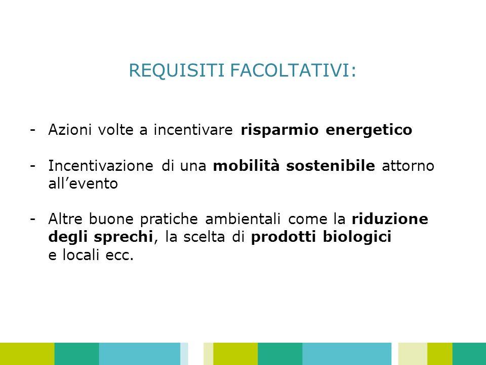 REQUISITI FACOLTATIVI: -Azioni volte a incentivare risparmio energetico -Incentivazione di una mobilità sostenibile attorno allevento - Altre buone pratiche ambientali come la riduzione degli sprechi, la scelta di prodotti biologici e locali ecc.