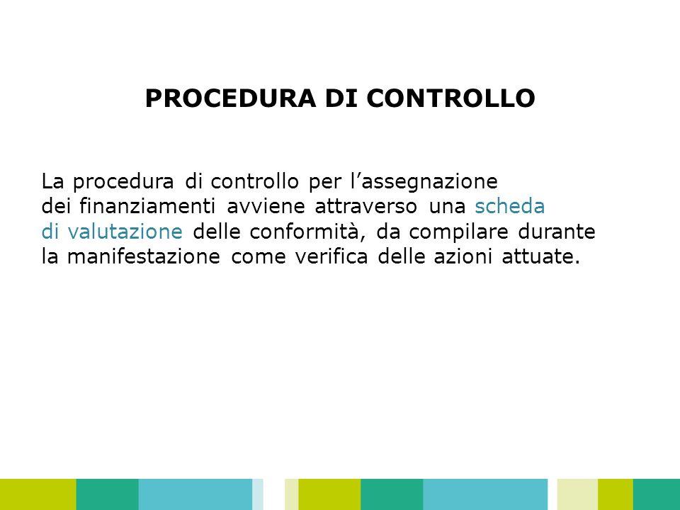 PROCEDURA DI CONTROLLO La procedura di controllo per lassegnazione dei finanziamenti avviene attraverso una scheda di valutazione delle conformità, da compilare durante la manifestazione come verifica delle azioni attuate.