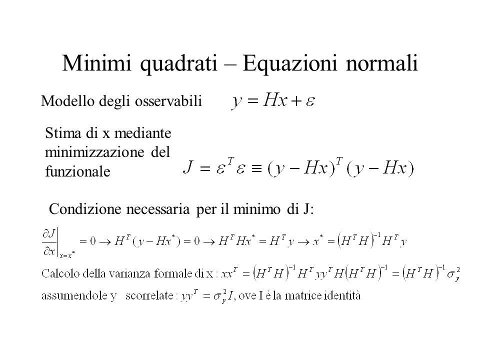 Minimi quadrati – Equazioni normali Modello degli osservabili Stima di x mediante minimizzazione del funzionale Condizione necessaria per il minimo di