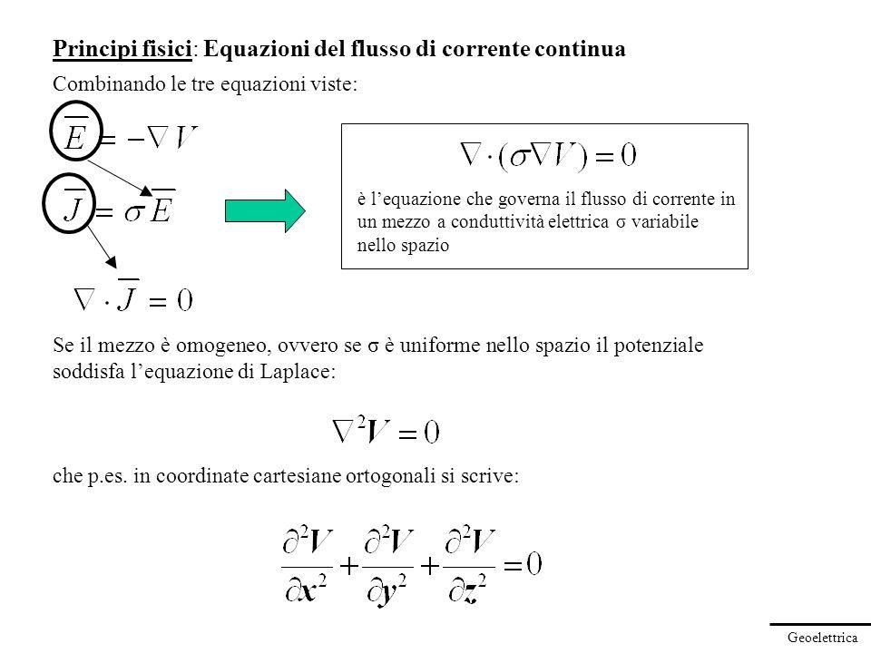 Geoelettrica Principi fisici: Equazioni del flusso di corrente continua Combinando le tre equazioni viste: Se il mezzo è omogeneo, ovvero se σ è unifo